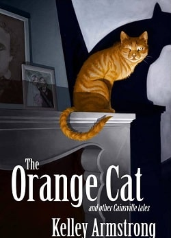 The Orange Cat and Other Cainsville Tales (Cainsville 3.5) by Kelley Armstrong