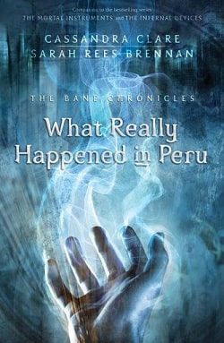 What Really Happened in Peru (The Bane Chronicles 1) by Cassandra Clare